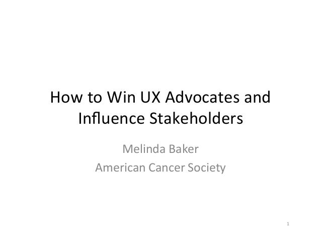 How	   to	   Win	   UX	   Advocates	   and	    Influence	   Stakeholders	    Melinda	   Baker	    American	   Cancer	   Soc...