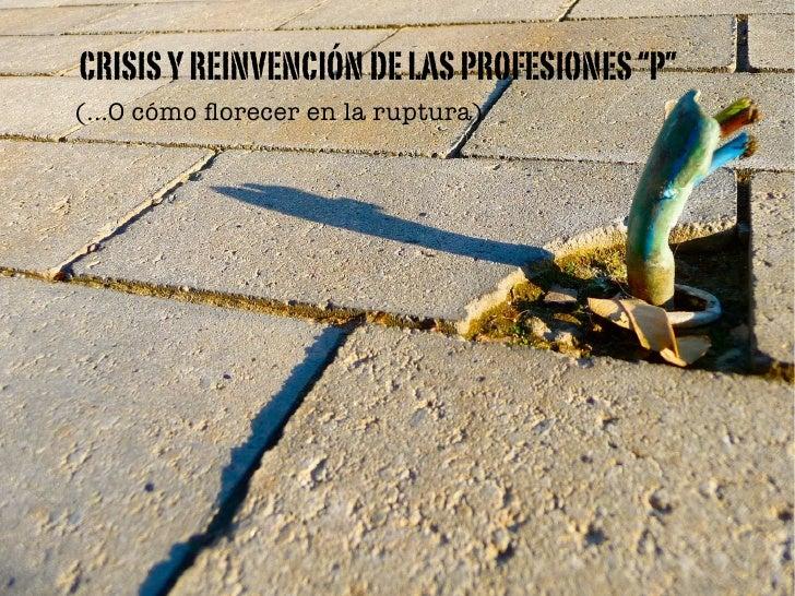 """CRISIS Y REINVENCIÓN DE LAS PROFESIONES """"P""""(...O cómo florecer en la ruptura)"""