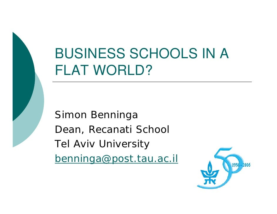 BUSINESS SCHOOLS IN A FLAT WORLD?   Simon Benninga Dean, Recanati School Tel Aviv University benninga@post.tau.ac.il