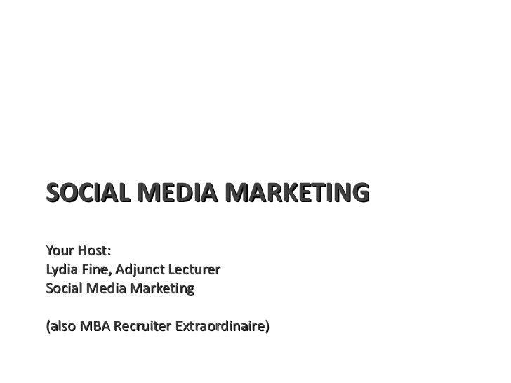 SOCIAL MEDIA MARKETING Your Host:  Lydia Fine, Adjunct Lecturer Social Media Marketing (also MBA Recruiter Extraordinaire)
