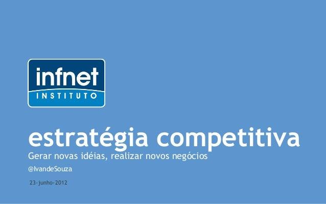 estratégia competitivaGerar novas idéias, realizar novos negócios@IvandeSouza23-junho-2012