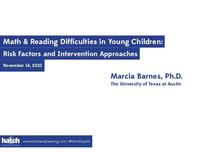 Math & Reading Difficulties in Young Children: Risk Factors and Intervention Approaches November 14, 2013  Marcia Barnes, P...