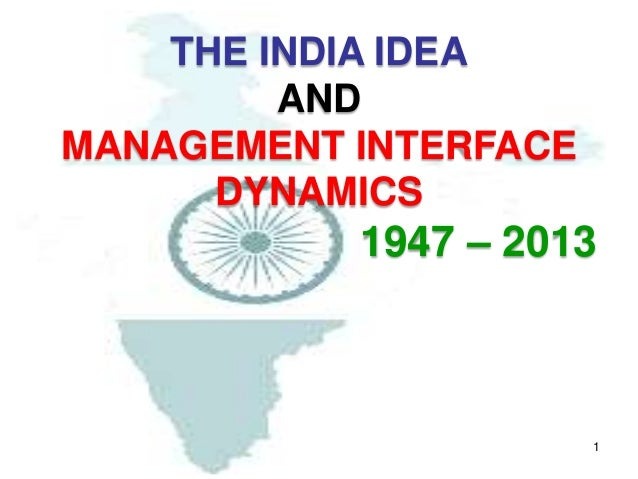 1 THE INDIA IDEA AND MANAGEMENT INTERFACE DYNAMICS 1947 – 2013