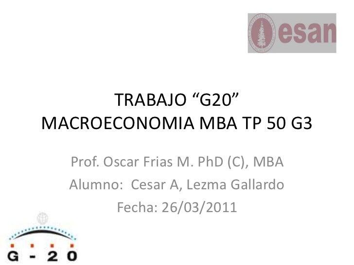 "TRABAJO ""G20""MACROECONOMIA MBA TP 50 G3<br />Prof. Oscar Frias M. PhD (C), MBA<br />Alumno:  Cesar A, Lezma Gallardo<br />..."
