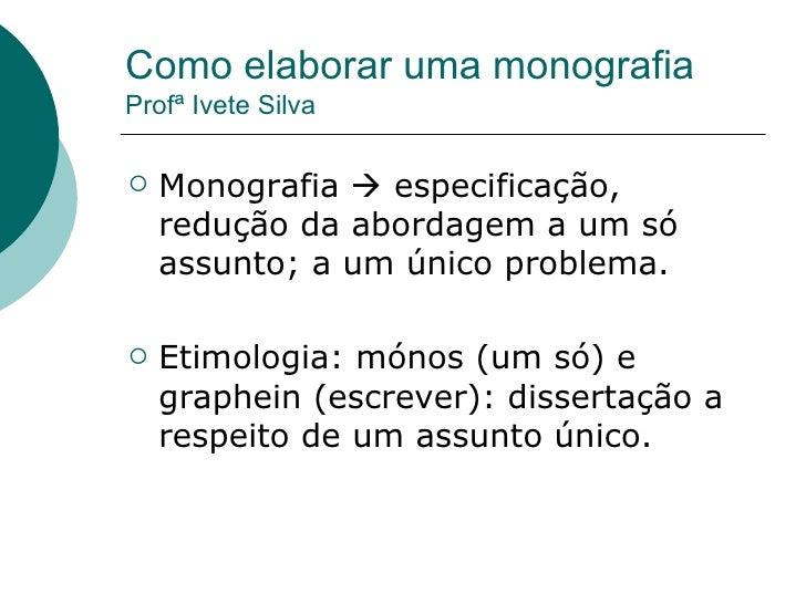 Como elaborar uma monografia Profª Ivete Silva <ul><li>Monografia    especificação, redução da abordagem a um só assunto;...
