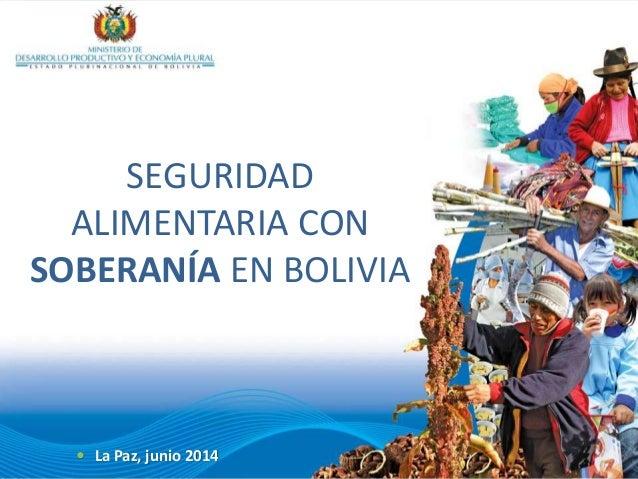  La Paz, junio 2014 SEGURIDAD ALIMENTARIA CON SOBERANÍA EN BOLIVIA