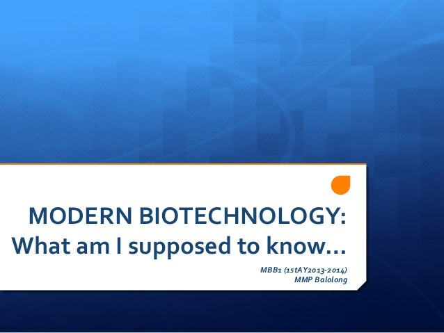 MODERN	   BIOTECHNOLOGY:	    What	   am	   I	   supposed	   to	   know…	    MBB1	   (1stAY2013-­‐2014)	    MMP	   Balolong...