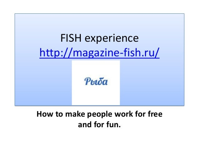 FISH experiencehttp://magazine-fish.ru/How to make people work for free         and for fun.