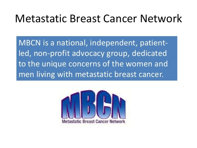 Metastatic Breast Cancer NetworkMBCN is a national, independent, patient-led, non-profit advocacy group, dedicatedto the u...