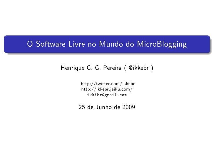 O Software Livre no Mundo do MicroBlogging          Henrique G. G. Pereira ( @ikkebr )                 http://twitter.com/...