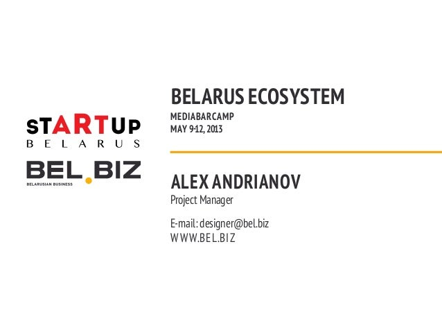 BELARUS ECOSYSTEMMEDIABARCAMPMAY 9-12, 2013ALEX ANDRIANOVProject ManagerE-mail: designer@bel.bizW W W.BEL.BIZ