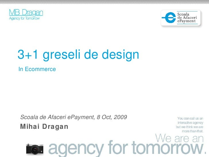 3+1 greseli de design In Ecommerce Scoala de Afaceri ePayment, 8 Oct, 2009 Mihai Dragan