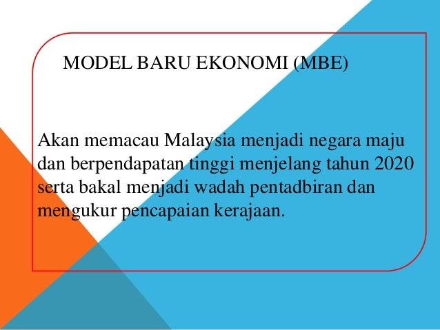 MODEL BARU EKONOMI (MBE)Akan memacau Malaysia menjadi negara majudan berpendapatan tinggi menjelang tahun 2020serta bakal ...
