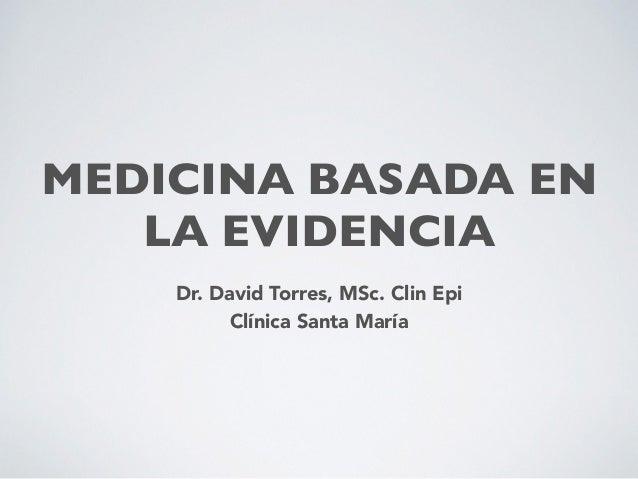 MEDICINA BASADA EN LA EVIDENCIA Dr. David Torres, MSc. Clin Epi Clínica Santa María