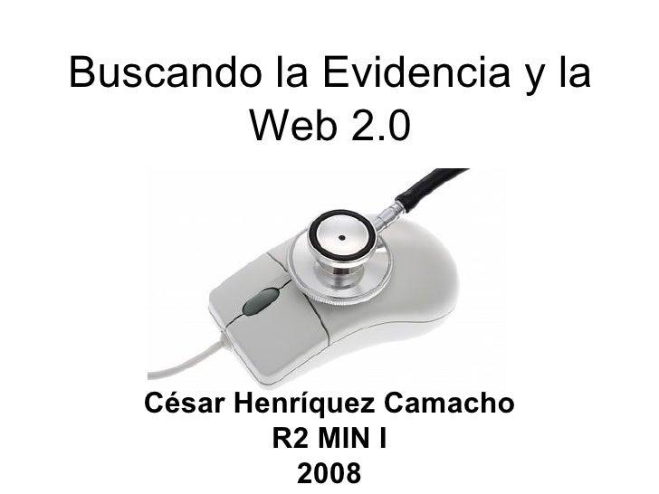 Buscando la Evidencia y la Web 2.0 <ul><li>César Henríquez Camacho </li></ul><ul><li>R2 MIN I </li></ul><ul><li>2008 </li>...