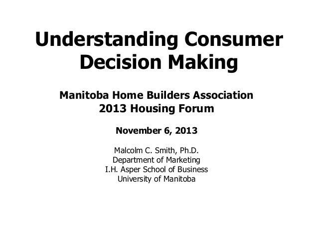 Understanding Consumer Decision Making Manitoba Home Builders Association 2013 Housing Forum November 6, 2013 Malcolm C. S...