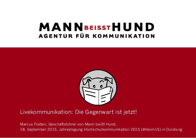 Livekommunikation: Die Gegenwart ist jetzt! Marcus Flatten, Geschäftsführer von Mann beißt Hund, 18. September 2015, Jahre...