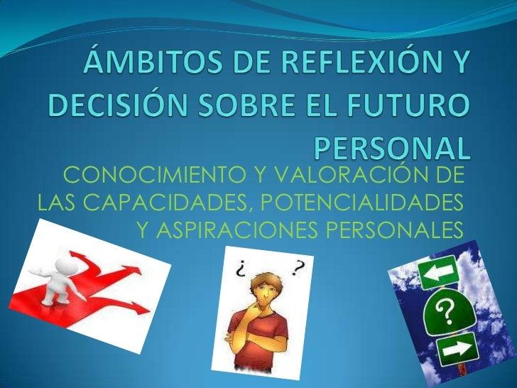 ÁMBITOS DE REFLEXIÓN Y DECISIÓN SOBRE EL FUTURO PERSONAL<br />CONOCIMIENTO Y VALORACIÓN DE LAS CAPACIDADES, POTENCIALIDADE...