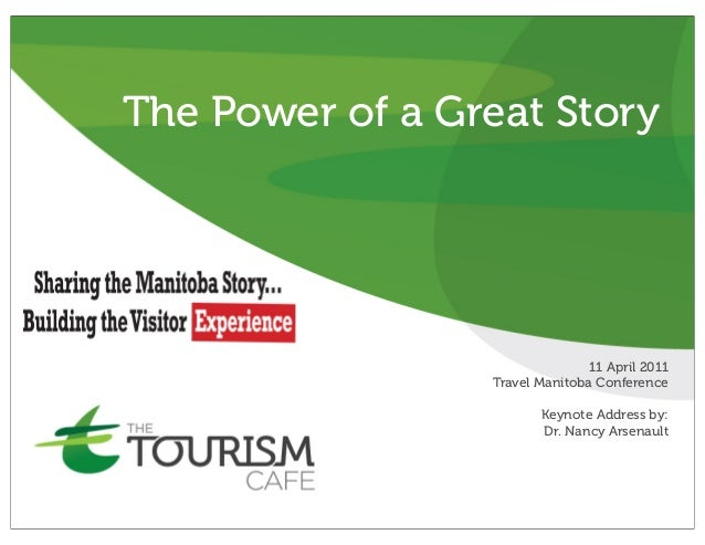 The Power of a Great Story 11 April 2011 Travel Manitoba Conference Keynote Address by: Dr. Nancy Arsenault