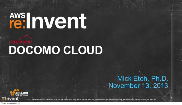 DOCOMO CLOUD Mick Etoh, Ph.D. November 13, 2013 © 2013 Amazon.com, Inc. and its affiliates. All rights reserved. May not b...