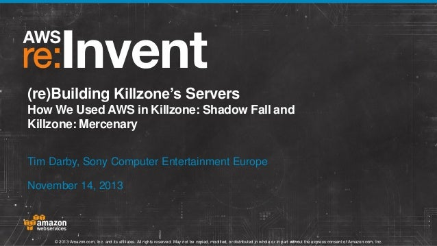 (re)Building Killzone's Servers How We Used AWS in Killzone: Shadow Fall and Killzone: Mercenary Tim Darby, Sony Computer ...