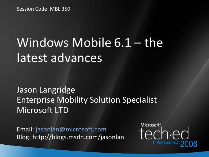 Windows Mobile 6.1 – the latest advances Jason Langridge Enterprise Mobility Solution Specialist Microsoft LTD Email:  [em...