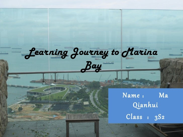 Learning Journey to Marina           Bay                   Name : Ma                      Qianhui                    Class...