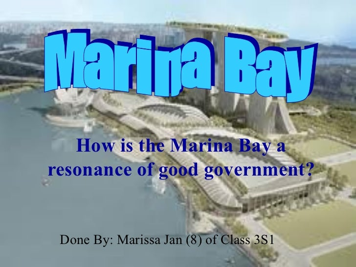 How is the Marina Bay aresonance of good government? Done By: Marissa Jan (8) of Class 3S1