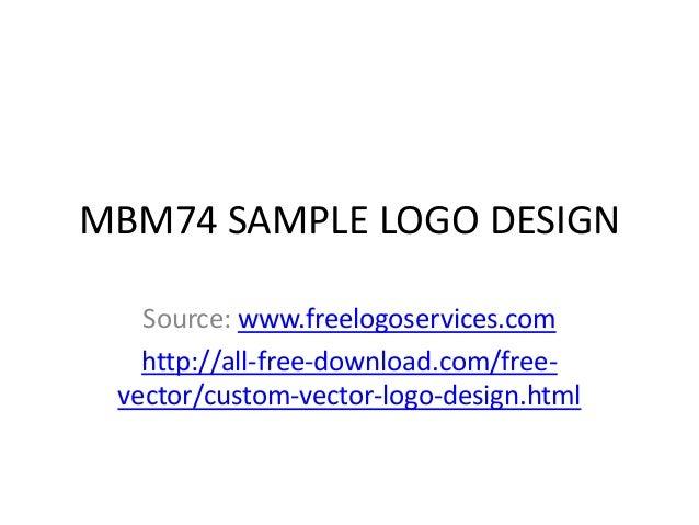 MBM74 SAMPLE LOGO DESIGN Source: www.freelogoservices.com http://all-free-download.com/freevector/custom-vector-logo-desig...