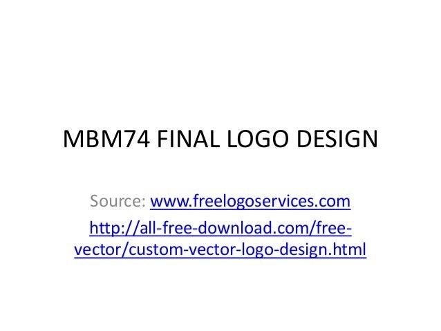 MBM74 FINAL LOGO DESIGN Source: www.freelogoservices.com http://all-free-download.com/freevector/custom-vector-logo-design...