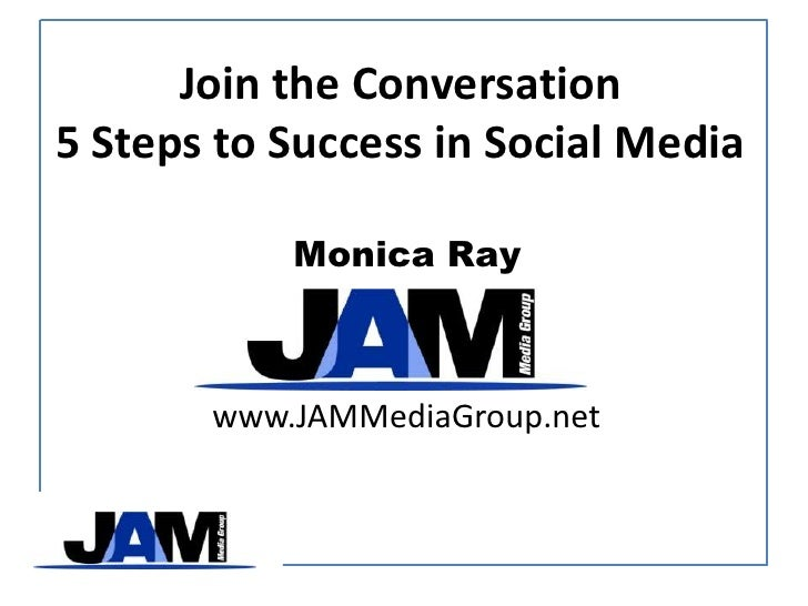 <li>Be the Conversation 5 Steps to Success in Social Media<br />Monica Ray<br />www->JAMMediaGroup->net<br /></li><l...