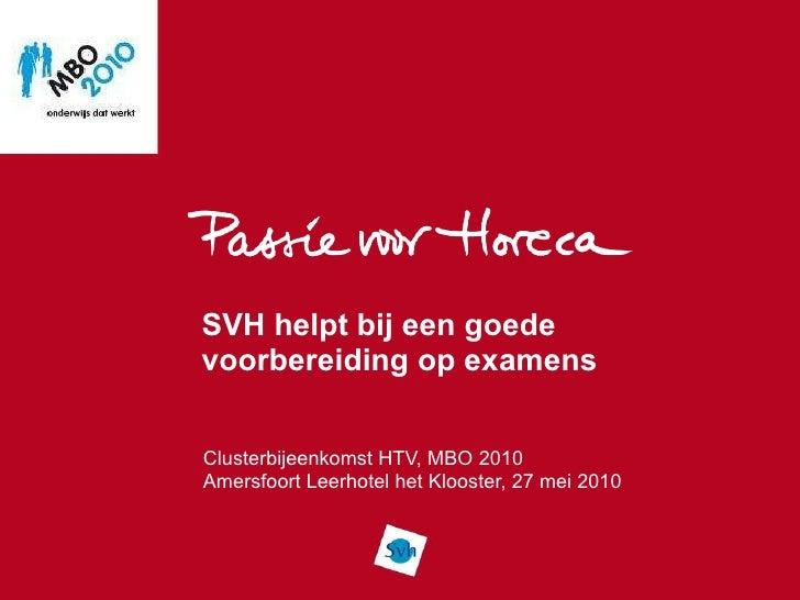 SVH helpt bij een goede voorbereiding op examens Clusterbijeenkomst HTV, MBO 2010 Amersfoort Leerhotel het Klooster, 27 me...