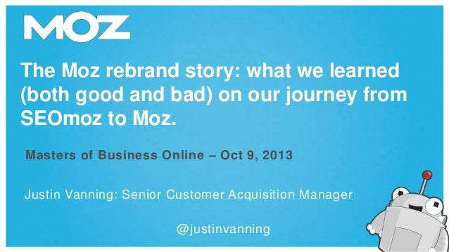 The Moz rebrand story: what we learned (both good and bad) on our journey from SEOmoz to Moz. Masters of Business Online –...