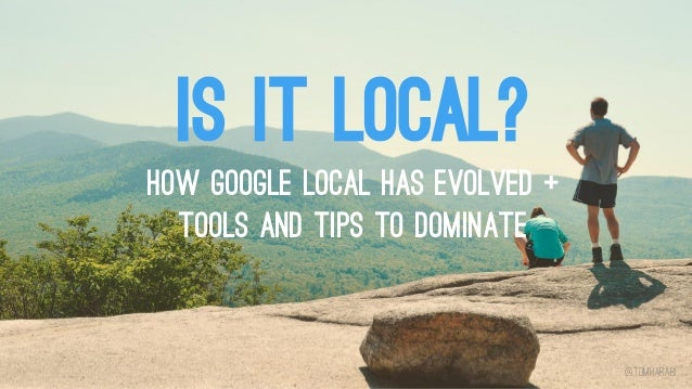 IS IT LOCAL? How Google Local Has Evolved + Tools and Tips to Dominate @tomharari