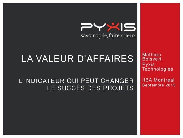 Mathieu Boisvert Pyxis Technologies IIBA Montreal Septembre 2015 LA VALEUR D'AFFAIRES L'INDICATEUR QUI PEUT CHANGER LE SUC...
