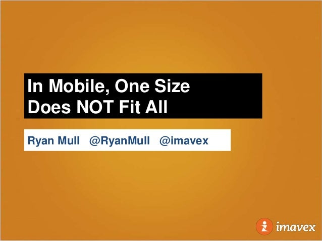 In Mobile, One SizeDoes NOT Fit AllRyan Mull @RyanMull @imavex