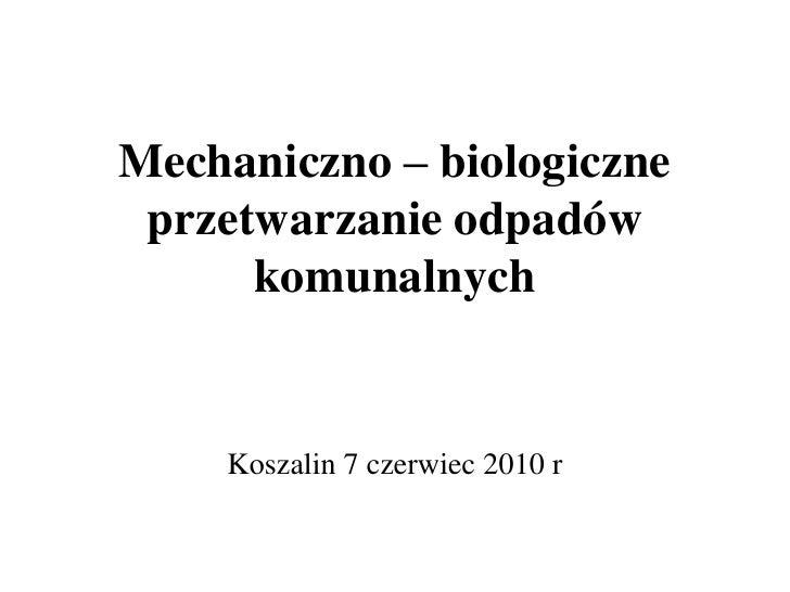 Mechaniczno – biologiczne przetwarzanie odpadów komunalnych<br />Koszalin 7 czerwiec 2010 r<br />