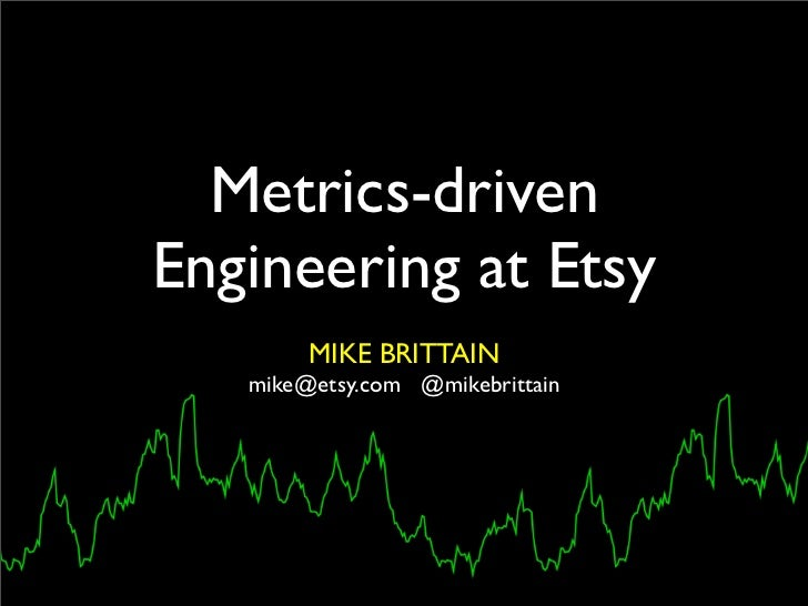Metrics-drivenEngineering at Etsy        MIKE BRITTAIN   mike@etsy.com @mikebrittain