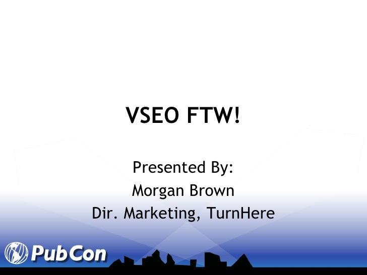 VSEO FTW! Presented By: Morgan Brown Dir. Marketing, TurnHere
