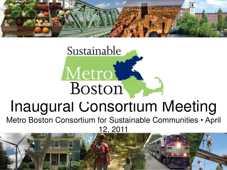 Inaugural Consortium Meeting<br />Metro Boston Consortium for Sustainable Communities • April 12, 2011<br />