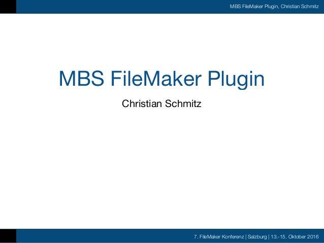 7. FileMaker Konferenz | Salzburg | 13.-15. Oktober 2016 MBS FileMaker Plugin, Christian Schmitz MBS FileMaker Plugin Chri...