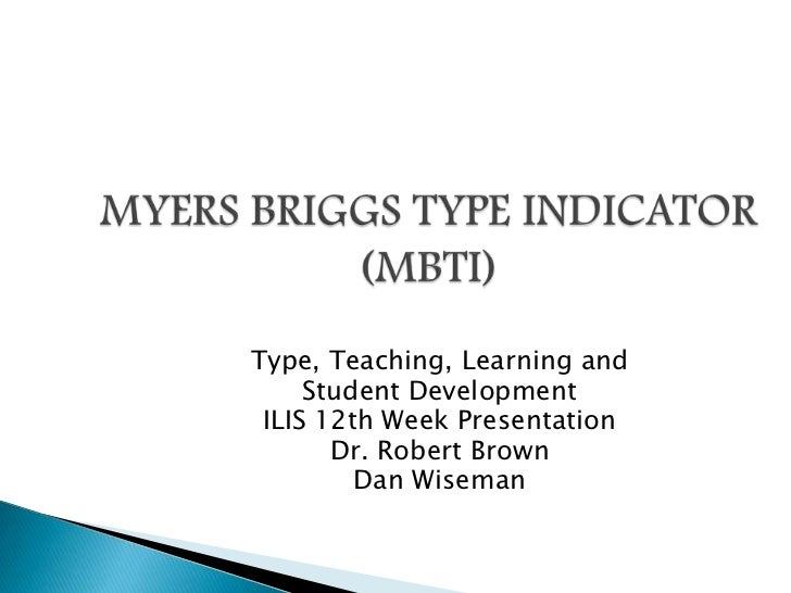 MYERS BRIGGS TYPE INDICATOR (MBTI)<br />Type, Teaching, Learning and <br />Student Development<br />ILIS 12th Week Present...