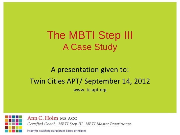 The MBTI Step III         A Case Study      A presentation given to:Twin Cities APT/ September 14, 2012            www. tc...