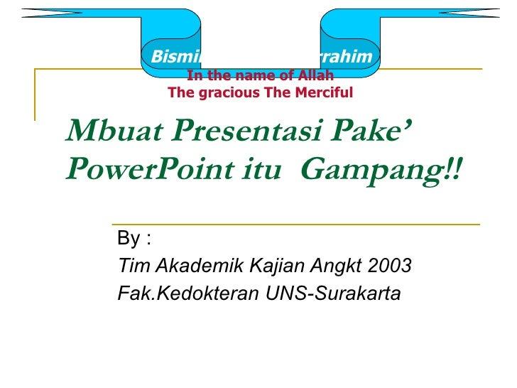 Mbuat Presentasi Pake' PowerPoint itu  Gampang!! By : Tim Akademik Kajian Angkt 2003 Fak.Kedokteran UNS-Surakarta Bismilla...