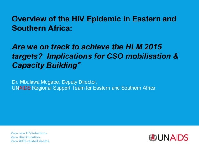 Overview of the HIV Epidemic in Eastern andSouthern Africa:Are we on track to achieve the HLM 2015targets? Implications fo...