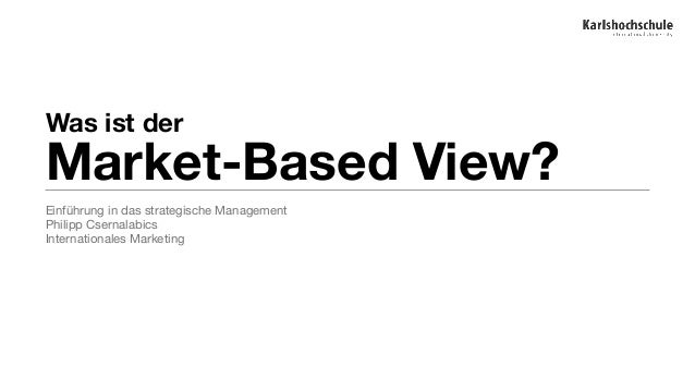 Was ist der Market-Based View?  Einführung in das strategische Management  Philipp Csernalabics  Internationales Marketing
