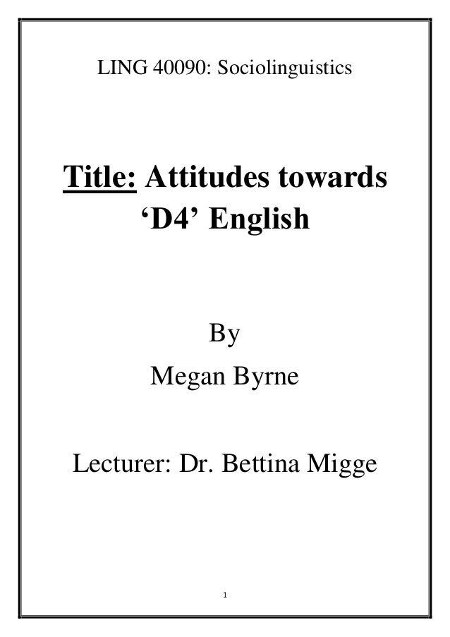 1 LING 40090: Sociolinguistics Title: Attitudes towards 'D4' English By Megan Byrne Lecturer: Dr. Bettina Migge