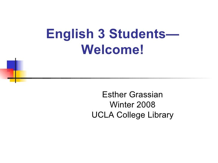 English 3 Students—Welcome! Esther Grassian Winter 2008 UCLA College Library