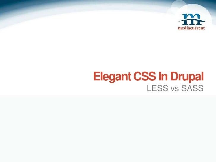 Elegant CSS In Drupal          LESS vs SASS