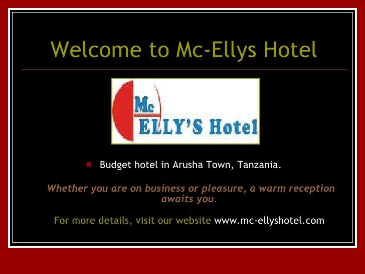Welcome to Mc- Ellys  Hotel <ul><li>Budget hotel in Arusha Town, Tanzania. </li></ul><ul><li>Whether you are on business o...